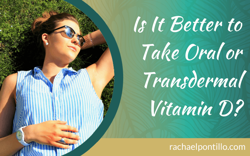 Is it better to take oral or Transdermal vitamin D?