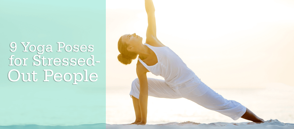 9 Yoga Poses for Stressed-Out People