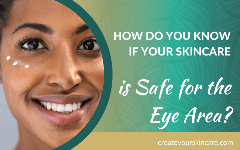 How do you know if your skincare is safe for the eye area