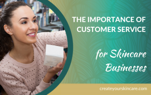 The Importance of Customer Service for Skincare Businesses